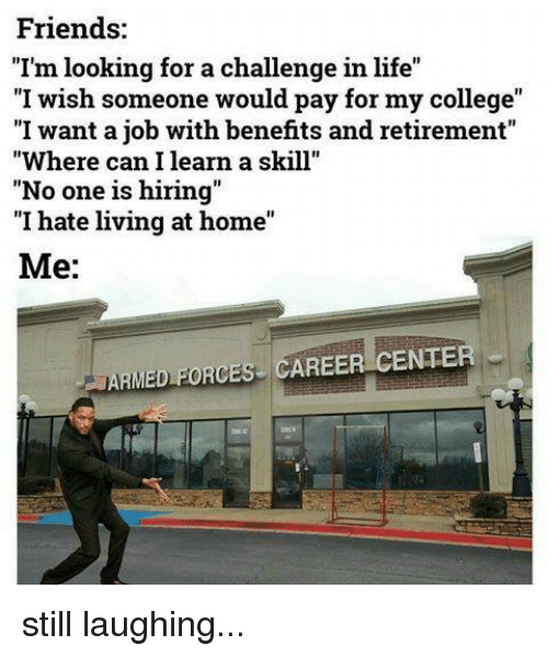 "College, Friends, and Life: Friends  ""I'm looking for achallenge in life""  ""I wish someone would pay for my college""  ""I want a job with benefits and retirement""  ""Where can I learn a skill""  ""No one is hiring  ""I hate living at home""  Me:  ARMED FORCES CAREER CENTER still laughing..."