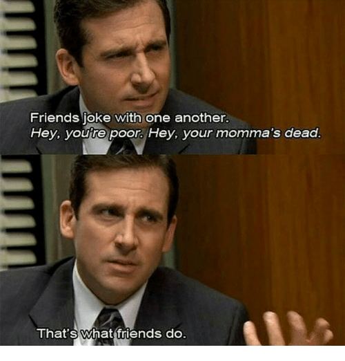 Friends, Jokes, and Girl Memes: Friends joke with one another.  Hey, you re poor. Hey, your momma's dead.  That's What friends do.