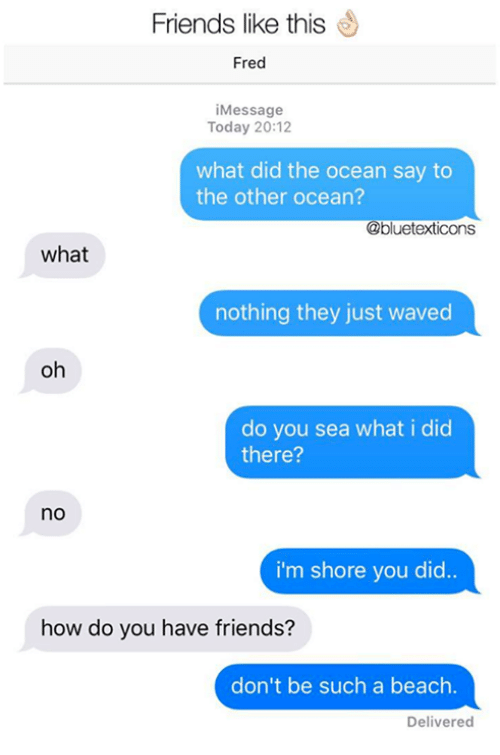 Friends, Memes, and Beach: Friends like this  Fred  Message  Today 20:12  what did the ocean say to  the other ocean?  @bluetexticons  what  nothing they just waved  oh  do you sea what i did  there?  no  i'm shore you did..  how do you have friends?  don't be such a beach.  Delivered