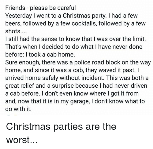 Cocktails: Friends please be careful  Yesterday I went to a Christmas party. I had a few  beers, followed by a few cocktails, followed by a few  shots  I still had the sense to know that I was over the limit.  That's when decided to do what I have never done  before: l took a cab home.  Sure enough, there was a police road block on the way  home, and since it was a cab, they waved it past.  arrived home safely without incident. This was both a  great relief and a surprise because I had never driven  a cab before. I don't even know where I got it from  and, now that it is in my garage, l don't know what to  do with it. Christmas parties are the worst...