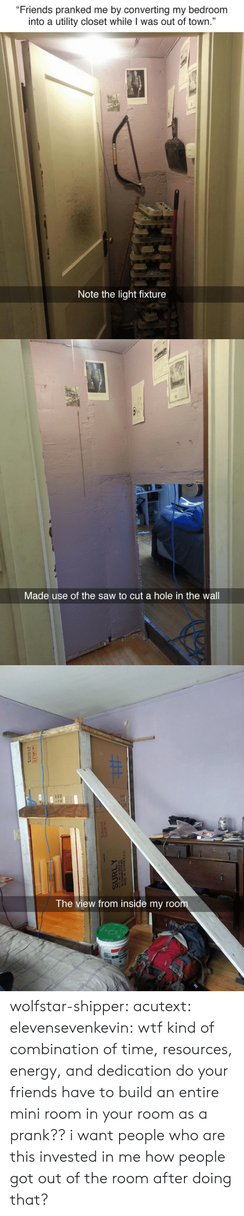 """The View: """"Friends pranked me by converting my bedroom  into a utility closet while I was out of town.""""  Note the light fixture   Made use of the saw to cut a hole in the wall   The view from inside my roo wolfstar-shipper:  acutext:  elevensevenkevin:  wtf kind of combination of time, resources, energy, and dedication do your friends have to build an entire mini room in your room as a prank??  i want people who are this invested in me  how people got out of the room after doing that?"""