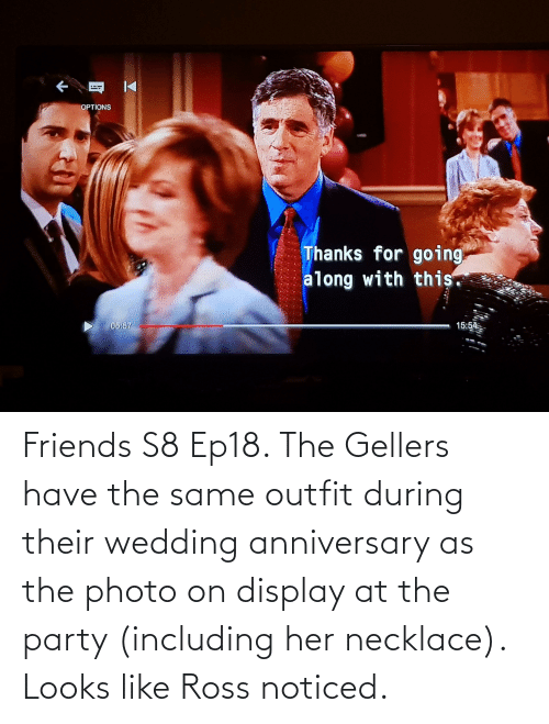 wedding anniversary: Friends S8 Ep18. The Gellers have the same outfit during their wedding anniversary as the photo on display at the party (including her necklace). Looks like Ross noticed.