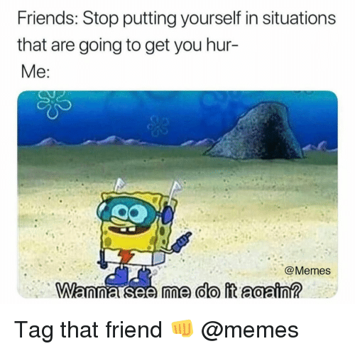 Friends, Memes, and 🤖: Friends: Stop putting yourself in situations  that are going to get you hur-  @Memes Tag that friend 👊 @memes