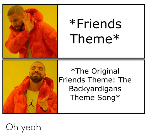 Friends, Reddit, and Yeah: *Friends  Theme*  *The Original  Friends Theme: The  Backyardigans  Theme Song* Oh yeah