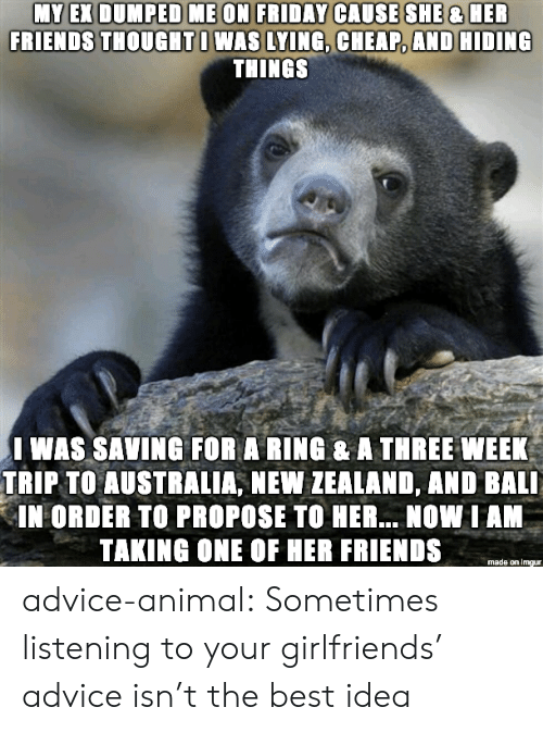 propose: FRIENDS THOUGHTI WAS LYING, CHEAP, AND HIDING  THINGS  I WAS SAVING FOR A RING & A THREE WEEK  TRIP TO AUSTRALIA, NEW ZEALAND, AND BALI  IN ORDER TO PROPOSE TO HER... NOW IAN  TAKING ONE OF HER FRIENDS  made on imgur advice-animal:  Sometimes listening to your girlfriends' advice isn't the best idea