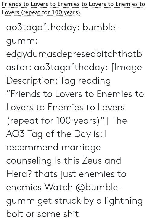 """bolt: Friends to Lovers to Enemies to Lovers to Enemies to  Lovers (repeat for 100 years), ao3tagoftheday:  bumble-gumm:  edgydumasdepresedbitchthotbastar:  ao3tagoftheday:   [Image Description: Tag reading """"Friends to Lovers to Enemies to Lovers to Enemies to Lovers (repeat for 100 years)""""]  The AO3 Tag of the Day is: I recommend marriage counseling    Is this Zeus and Hera?  thats just enemies to enemies  Watch @bumble-gumm get struck by a lightning bolt or some shit"""