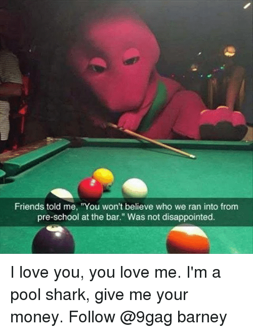 """9gag, Barney, and Disappointed: Friends told me, """"You won't believe who we ran into from  pre-school at the bar."""" Was not disappointed. I love you, you love me. I'm a pool shark, give me your money. Follow @9gag barney"""