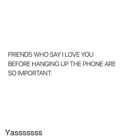 Yasssssss: FRIENDS WHO SAY I LOVE YOU  BEFORE HANGING UP THE PHONE ARE  SO IMPORTANT Yasssssss