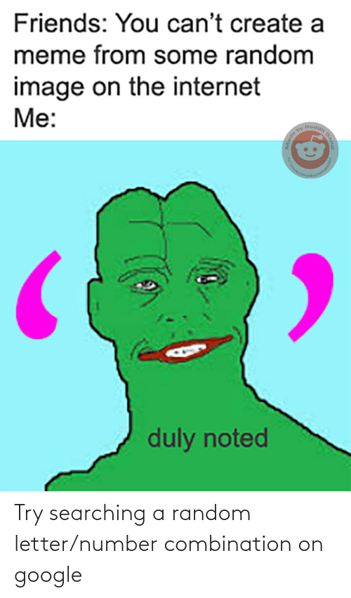 duly noted: Friends: You can't create a  meme from some random  image on the internet  Me:  Reddit  by  kemasial  duly noted  Gang  ade  /mus  ter Try searching a random letter/number combination on google