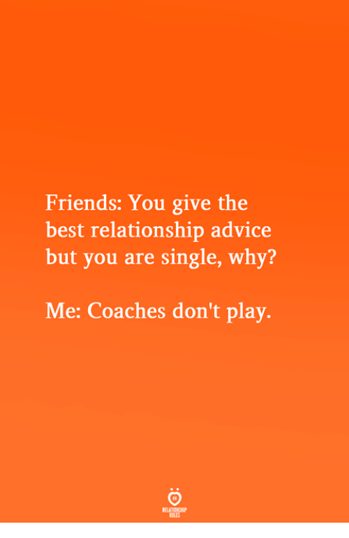 coaches: Friends: You give the  best relationship advice  but you are single, why?  Me: Coaches don't play.