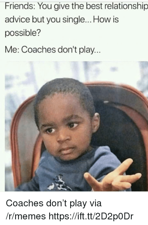 Advice, Friends, and Memes: Friends: You give the best relationship  advice but you single... How is  possible?  Me: Coaches don't play Coaches don't play via /r/memes https://ift.tt/2D2p0Dr