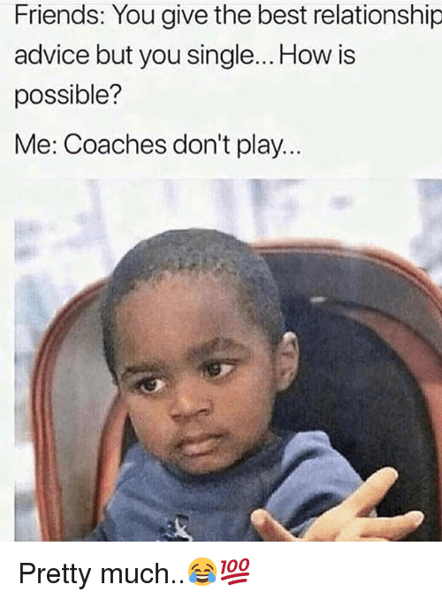 coaches: Friends: You give the best relationship  advice but you single... How is  possible?  Me: Coaches don't play.. Pretty much..😂💯