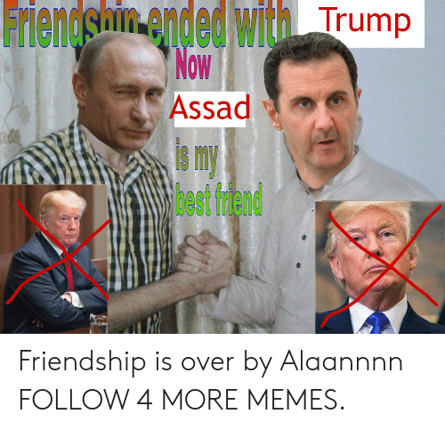 assad: Friendshin ended with Trump  Now  Assad  smy  3est frdend Friendship is over by Alaannnn FOLLOW 4 MORE MEMES.