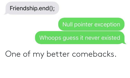 Null: Friendship.end();  Null pointer exception  Whoops guess it never existed One of my better comebacks.