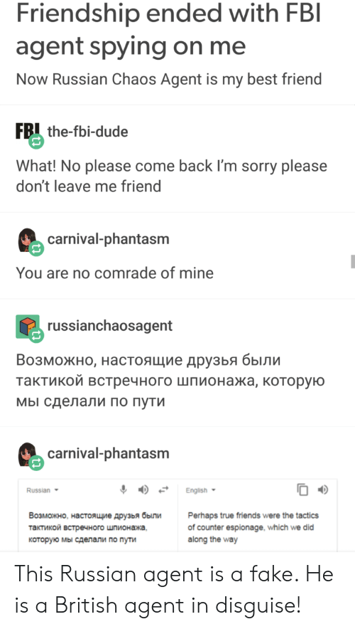 don't leave: Friendship ended with FBI  agent spying on me  Now Russian Chaos Agent is my best friend  FB the-fbi-dude  What! No please come back I'm sorry please  don't leave me friend  carnival-phantasm  You are no comrade of mine  russianchaosagent  Возможно, настоящие друзья были  тактикой встречного шпионажа, которую  мы сделали по пути  carnival-phantasm  Russian  English  Возможно, настоящие друзья были  Perhaps true friends were the tactics  of counter espionage, which we did  along the way  тактикой встречного шпионажа,  которую мы сделали по пути This Russian agent is a fake. He is a British agent in disguise!