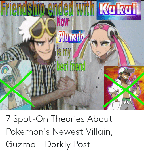 Its Your Boy Guzma: Friendship ended with K 1  0W  IS m  bestfriend 7 Spot-On Theories About Pokemon's Newest Villain, Guzma - Dorkly Post