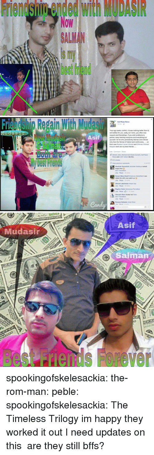 bates: Friendship ended with MODASIR  Now  ALMAN  is my  best friend   Friendshig Repain With Mudasir  Asif  Asif Raza Rand  Your ego seeks confict it loves nothing better than to  wr, bates for you, sad y as褯wns, you ofan lose  respect and triends pe f you wish peoblems to  persist, keep blaming everyone and everything but  yourselt, lor he who pensistenty blames and criticise  only tans the fames of natred and contreversy.  from now Mudasir ismail Ahimed and SAlman AHmad  Nagash both are my best friends  Sil  Both面  View previous  cons  Abubakr 3anaulah Asduliah Siddque redost  hogal bhai  Bee Translan  relate this with your patich up  Vikram Lakshman imaan Say  Raghay Sarte Aishwarya Parib  Transao  ri   Asif  Mudasir  Salman  besnds Forever spookingofskelesackia: the-rom-man:  peble:  spookingofskelesackia:  The Timeless Trilogy  im happy they worked it out  I need updates on this are they still bffs?