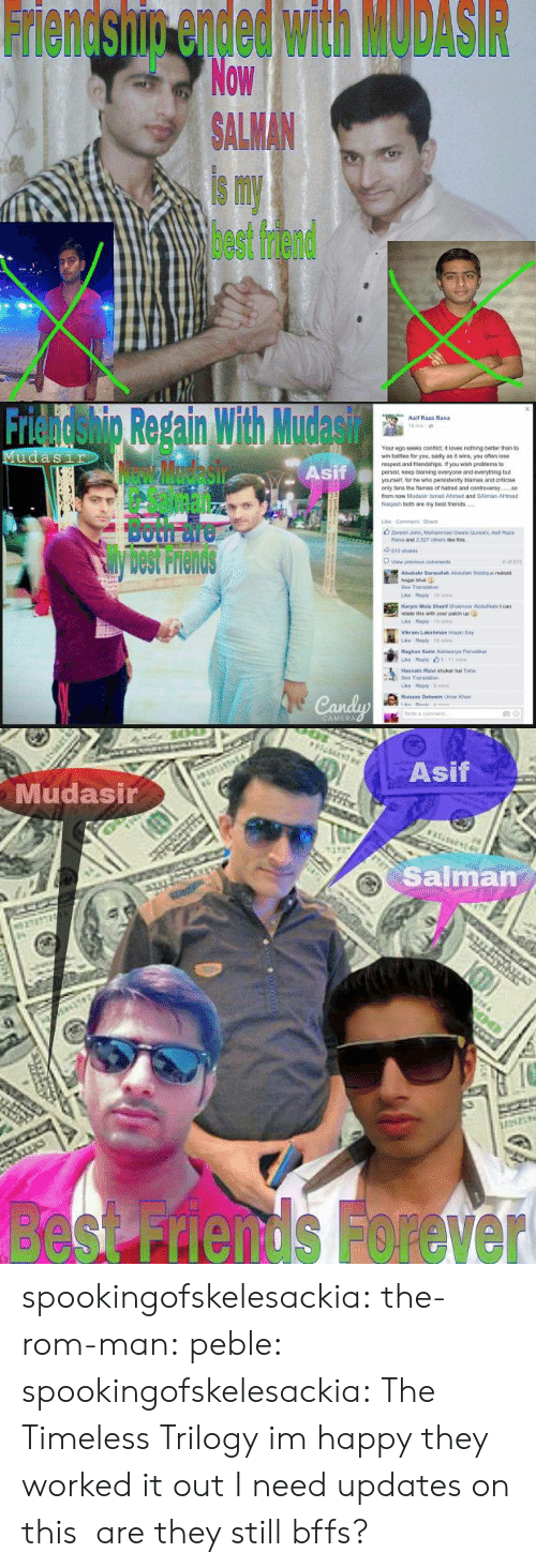 rand: Friendship ended with MODASIR  Now  ALMAN  is my  best friend   Friendshig Repain With Mudasir  Asif  Asif Raza Rand  Your ego seeks confict it loves nothing better than to  wr, bates for you, sad y as褯wns, you ofan lose  respect and triends pe f you wish peoblems to  persist, keep blaming everyone and everything but  yourselt, lor he who pensistenty blames and criticise  only tans the fames of natred and contreversy.  from now Mudasir ismail Ahimed and SAlman AHmad  Nagash both are my best friends  Both面  View previous  cons  Abubakr 3anaulah Asduliah Siddque redost  hogal bhai  Bee Translan  relate this with your patich up  Vikram Lakshman imaan Say  Raghay Sarte Aishwarya Parib  Transao  ri   Asif  Mudasir  Salman  besnds Forever spookingofskelesackia:  the-rom-man:  peble:  spookingofskelesackia:  The Timeless Trilogy  im happy they worked it out  I need updates on this  are they still bffs?