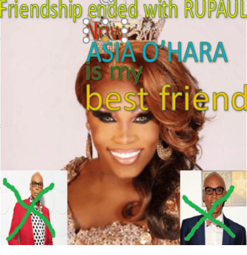 RuPaul: Friendship  ended  with  RUPAUL  ASIA O HARA  best friend