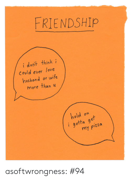 i-dont-think: FRIENDSHIP  i dont think i  Could ever  love  hvsband or wife  more than u  hold  gotta get  my ρizza  on asoftwrongness:  #94