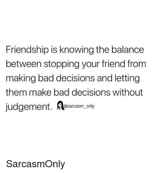 Bad Decisions: Friendship is knowing the balance  between stopping your friend from  making bad decisions and letting  them make bad decisions without  @sarcasm only SarcasmOnly