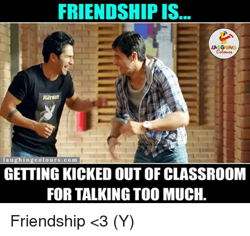 kicked out: FRIENDSHIP IS  LA G  g colours.com  laughing GETTING KICKED OUT OF CLASSROOM  FOR TALKING TOO MUCH. Friendship <3 (Y)
