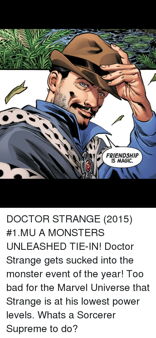 doctor strange: FRIENDSHIP  IS MAGIC. DOCTOR STRANGE (2015) #1.MU A MONSTERS UNLEASHED TIE-IN! Doctor Strange gets sucked into the monster event of the year! Too bad for the Marvel Universe that Strange is at his lowest power levels. Whats a Sorcerer Supreme to do?