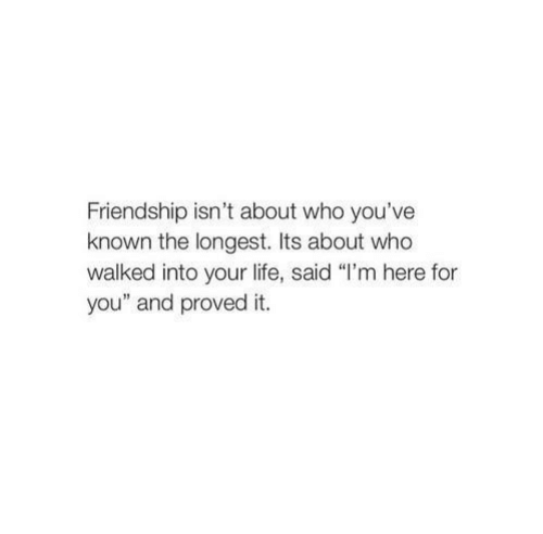 """Im Here For You: Friendship isn't about who you've  known the longest. Its about who  walked into your life, said """"I'm here for  you"""" and proved it."""