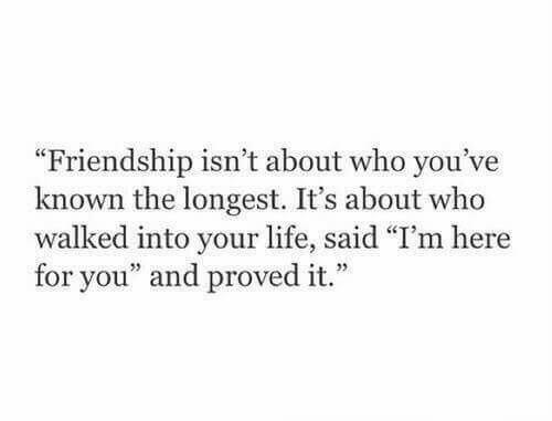 """Here For You: """"Friendship isn't about who you've  known the longest. It's about who  walked into your life, said """"I'm here  for you"""" and proved it.""""  5"""
