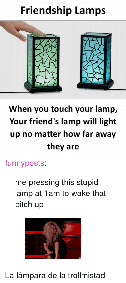 """Bitch, Friends, and Gif: Friendship Lamps  When you touch your lamp,  Your friend's lamp will light  up no matter how far away  they are <p><a href=""""https://funnyposts.tumblr.com/post/169970679110/me-pressing-this-stupid-lamp-at-1am-to-wake-that"""" class=""""tumblr_blog"""">funnyposts</a>:</p><blockquote> <p>me pressing this stupid lamp at 1am to wake that bitch up</p> <figure data-orig-height=""""162"""" data-orig-width=""""220""""><img src=""""https://78.media.tumblr.com/d4bc065b6939a3ff98f53bb4fe481436/tumblr_inline_p2x9bi2X7E1ryfnkx_540.gif"""" data-orig-height=""""162"""" data-orig-width=""""220""""/></figure></blockquote> <p>La lámpara de la trollmistad</p>"""