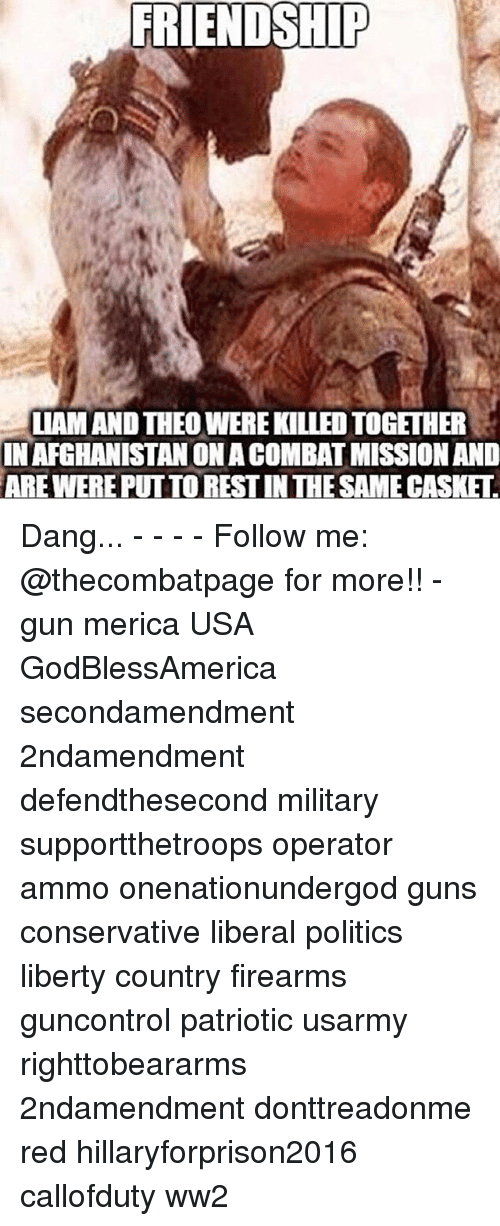 Hillaryforprison2016: FRIENDSHIP  LLAMANDTHEOWEREKILLEDTOGETHER  IN AFGHANISTAN ONACOMBATMISSION AND  ARE WERE PUTTORESTINTHE SAMECASKET Dang... - - - - Follow me: @thecombatpage for more!! - gun merica USA GodBlessAmerica secondamendment 2ndamendment defendthesecond military supportthetroops operator ammo onenationundergod guns conservative liberal politics liberty country firearms guncontrol patriotic usarmy righttobeararms 2ndamendment donttreadonme red hillaryforprison2016 callofduty ww2