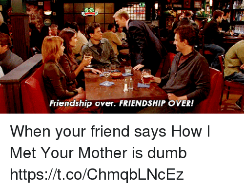 Friends Or How I Met Your Mother Yahoo : Friendship over when your friend says how
