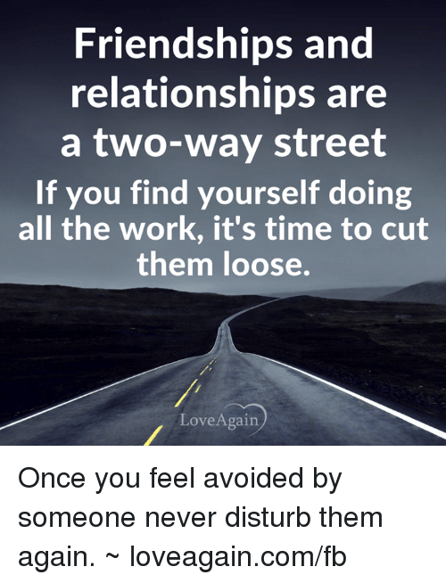 two way street: Friendships and  relationships are  a two-way street  If you find yourself doing  all the work, it's time to cut  them loose.  Love Again Once you feel avoided by someone never disturb them again. ~ loveagain.com/fb