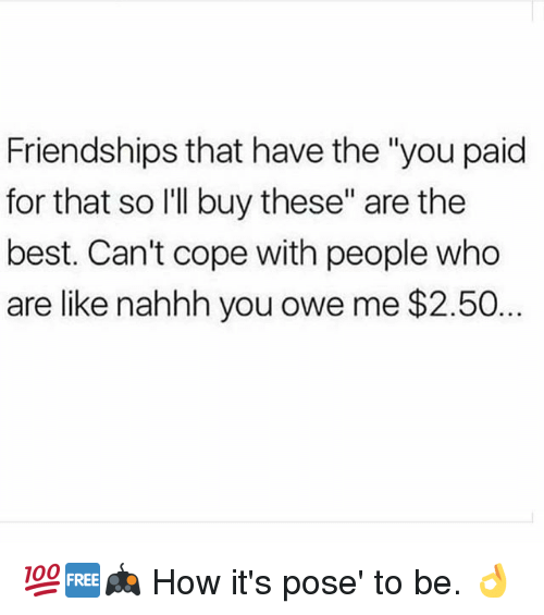 """Memes, Best, and 🤖: Friendships that have the """"you paid  for that so I'll buy these"""" are the  best. Can't cope with people who  are like nahhh you owe me $2.50. 💯🆓🎮 How it's pose' to be. 👌"""