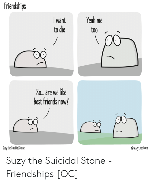 want-to-die: friendships  Yeah me  want  to die  too  /  So... are we like  best friends now?  @suzythestone  Suzy the Suicidal Stone Suzy the Suicidal Stone - Friendships [OC]