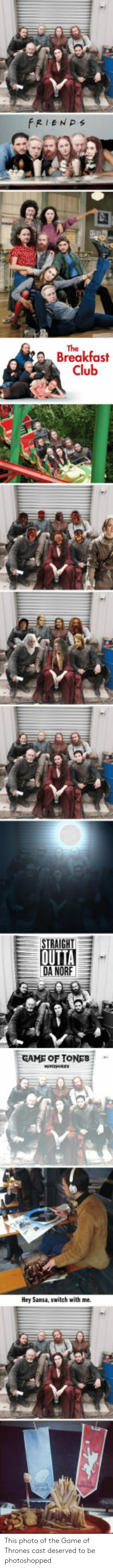 The Breakfast Club: FRIENPs  The  Breakfast  Club  STRAIGHT  DA NORF  GAME OF TONES  Hey Sansa, switch with me. This photo of the Game of Thrones cast deserved to be photoshopped