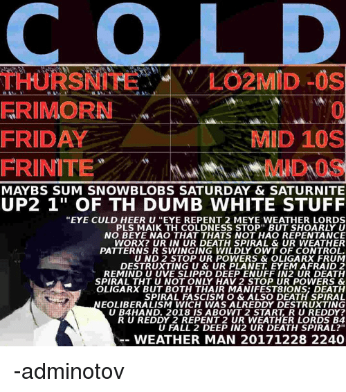 """Dumb, Fall, and Friday: FRIMORN  FRIDAY  0  MID 1OS  FRINITEDOS  MAYBS SUM SNOWBLOBS SATURDAY & SATURNITE  UP2 1"""" OF TH DUMB WHITE STUFF  """"EYE CULD HEER U """"EYE REPENT 2 MEYE WEATHER LORDS  PLS MAIK TH COLDNESS STOP BUT SHOARLY U  NO BEYE NAO THAT THATS NOT HAO REPENTANCE  WORX? UR IN UR DEATH SPIRAL & UR WEATHER  PATTERNS R SWINGING WILDLY OWT OF CONTROL.  U ND 2 STOP UR POWERS & OLIGARX FRUM  DESTRUXTING U & UR PLANET EYEM AFRAID 2  REMIND U UVE SLIPPD DEEP ENUFF IN2 UR DEATH  SPIRAL THT U NOT ONLY HAV 2 STOP UR POWERS &  OLIGARX BUT BOTH THAIR MANIFEST8IONS; DEATH  SPIRAL FASCISM O & ALSO DEATH SPIRAL  EOLIBERALISM WICH WAS ALREDDY DESTRUXTING  U B4HAND. 2018 IS ABOWT 2 START, R U REDDY?  R U REDDY 2 REPENT 2 UR WEATHER LORDS B4  U FALL 2 DEEP IN2 UR DEATH SPIRAL?""""  WEATHER MAN 20171228 2240 -adminotov"""
