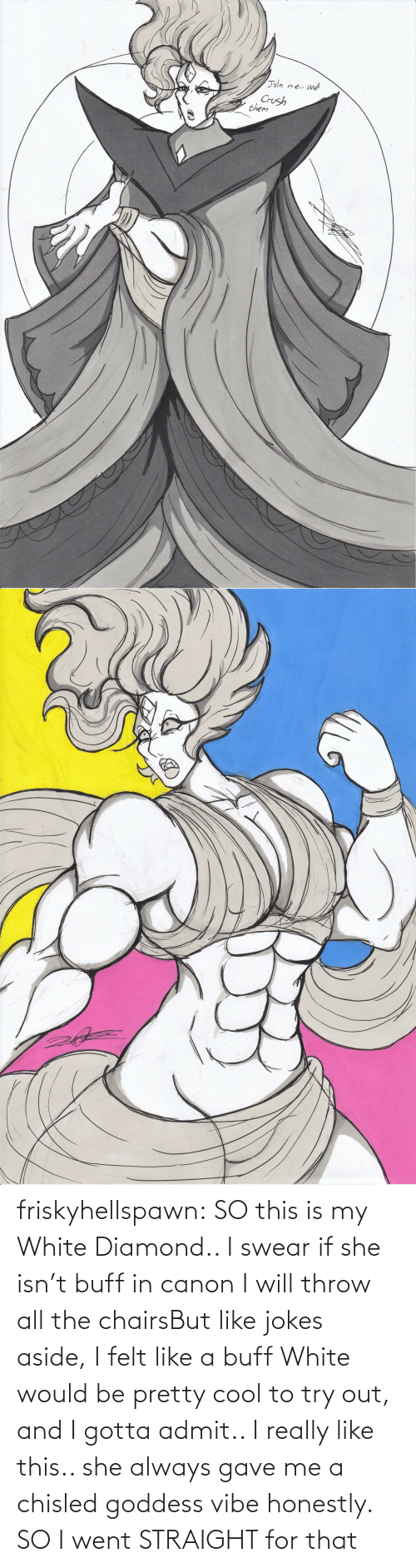 throw: friskyhellspawn:  SO this is my White Diamond.. I swear if she isn't buff in canon I will throw all the chairsBut like jokes aside, I felt like a buff White would be pretty cool to try out, and I gotta admit.. I really like this.. she always gave me a chisled goddess vibe honestly. SO I went STRAIGHT for that