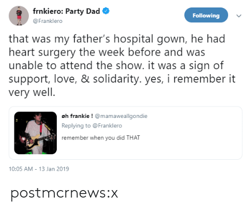 You Did That: frnkiero: Party Dad  @Franklero  Following  that was my father's hospital gown, he had  heart surgery the week before and was  unable to attend the show. it was a sign of  support, love, & solidarity. yes, i remember it  very well  oh frankie ! mamaweallgondie  Replying to @Franklero  remember when you did  THAT  10:05 AM-13 Jan 2019 postmcrnews:x