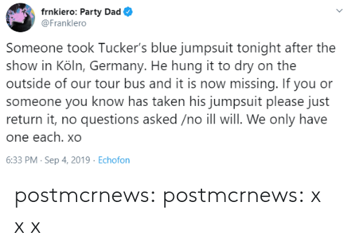 No Questions: frnkiero: Party Dad  @Franklero  Someone took Tucker's blue jumpsuit tonight after the  show in Köln, Germany. He hung it to dry on the  outside of our tour bus and it is now missing. If you or  someone you know has taken his jumpsuit please just  return it, no questions asked /no ill will. We only have  one each. xO  6:33 PM- Sep 4, 2019 Echofon postmcrnews: postmcrnews: x xx