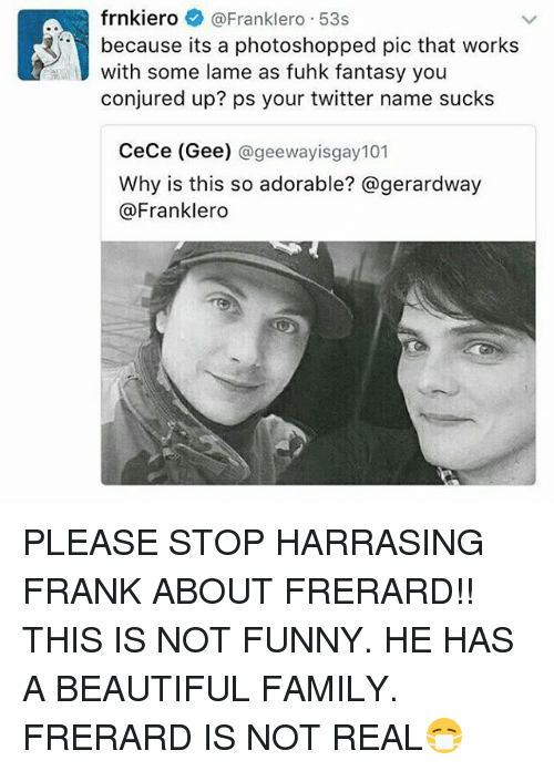 frerard: frnkieroFranklero 53s  because its a photoshopped pic that works  with some lame as fuhk fantasy you  conjured up? ps your twitter name sucks  CeCe (Gee) @geewayisgay101  Why is this so adorable? @gerardway  @Franklero PLEASE STOP HARRASING FRANK ABOUT FRERARD!! THIS IS NOT FUNNY. HE HAS A BEAUTIFUL FAMILY. FRERARD IS NOT REAL😷