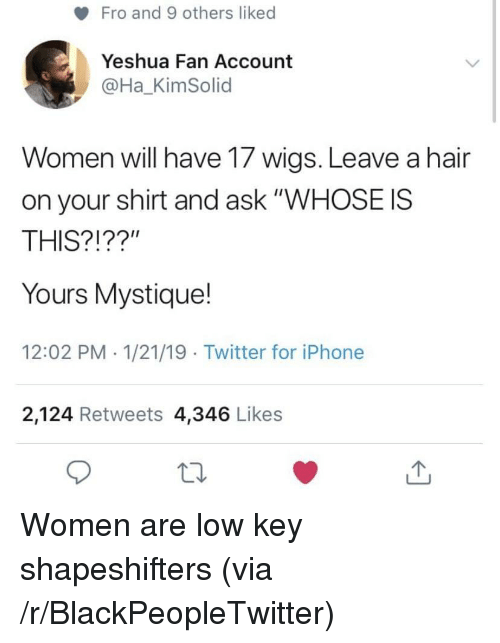 "fro: Fro and 9 others liked  Yeshua Fan Account  @Ha_KimSolid  Women will have 17 wigs. Leave a hair  on your shirt and ask ""WHOSE IS  THIS?!??""  Yours Mystique!  12:02 PM 1/21/19 Twitter for iPhone  2,124 Retweets 4,346 Likes Women are low key shapeshifters (via /r/BlackPeopleTwitter)"