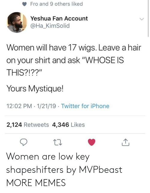"fro: Fro and 9 others liked  Yeshua Fan Account  @Ha_KimSolid  Women will have 17 wigs. Leave a hair  on your shirt and ask ""WHOSE IS  THIS?!??""  Yours Mystique!  12:02 PM 1/21/19 Twitter for iPhone  2,124 Retweets 4,346 Likes Women are low key shapeshifters by MVPbeast MORE MEMES"