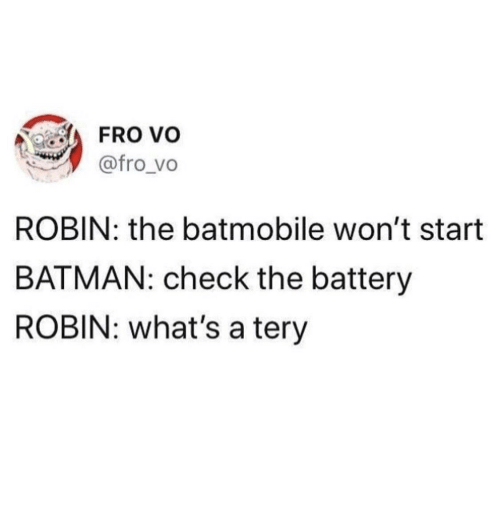 batmobile: FRo vo  @fro vo  ROBIN: the batmobile won't start  BATMAN: check the battery  ROBIN: what's a tery