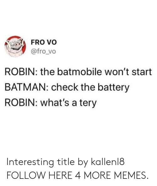 batmobile: FRo vo  @fro vo  ROBIN: the batmobile won't start  BATMAN: check the battery  ROBIN: what's a tery Interesting title by kallenl8 FOLLOW HERE 4 MORE MEMES.