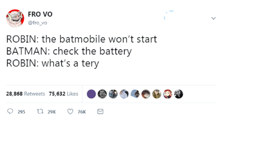 batmobile: FRO VO  @fro_vo  ROBIN: the batmobile won't start  BATMAN: check the battery  ROBIN: what's a tery  28,868 Retweets 75,632 Likes  t 29K  295  76K