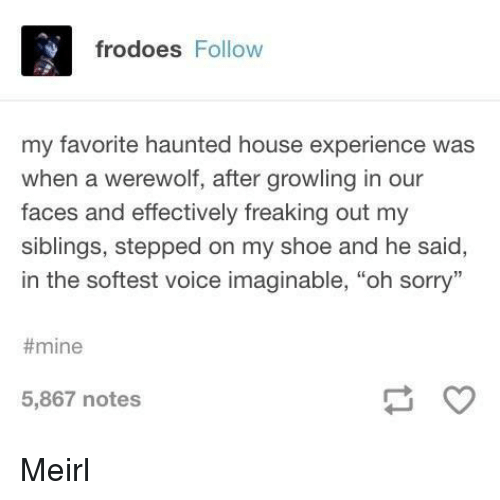 """freaking out: frodoes Follow  my favorite haunted house experience was  when a werewolf, after growling in our  faces and effectively freaking out my  siblings, stepped on my shoe and he said,  in the softest voice imaginable, """"oh sorry""""  #mine  5,867 notes Meirl"""