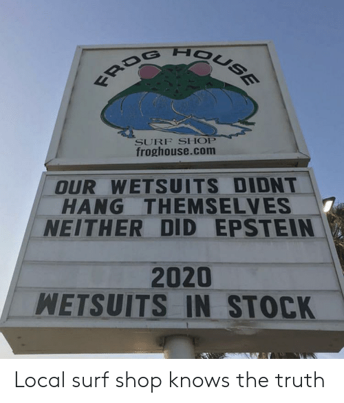frog: FROG HOUSE  SURF SHOP  froghouse.com  OUR WETSUITS DIDNT  HANG THEMSELVES  NEITHER DID EPSTEIN  2020  WETSUITS IN STOCK Local surf shop knows the truth