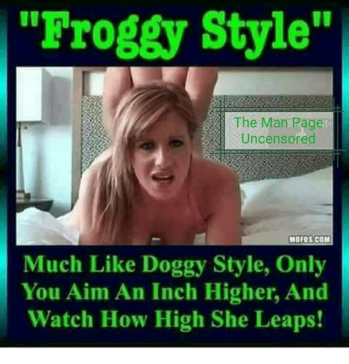 "Uncensored: Froggy Style""  The Man Pagen  Uncensored  Much Like Doggy Style, Only  You Aim An Inch Higher, And  Watch How High She Leaps!"