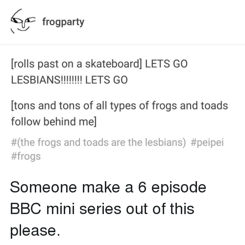Types of Frogs: frogparty  [rolls past on a skateboard] LETS GO  [tons and tons of all types of frogs and toads  follow behind me]  #(the frogs and toads are the lesbians)
